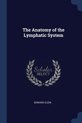 The Anatomy of the Lymphatic System - Klein, Edward