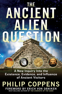 The Ancient Alien Question: A New Inquiry Into the Existence, Evidence, and Influence of Ancient Visitors - Coppens, Philip, and Von Daniken, Erich (Foreword by)