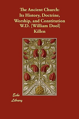 The Ancient Church: Its History, Doctrine, Worship, and Constitution - Killen, W D [william Dool]