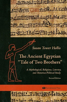 "The Ancient Egyptian ""Tale of Two Brothers"": A Mythological, Religious, Literary and Historico-Political Study - Hollis, Susan Tower"