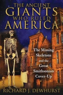 The Ancient Giants Who Ruled America: The Missing Skeletons and the Great Smithsonian Cover-Up - Dewhurst, Richard J