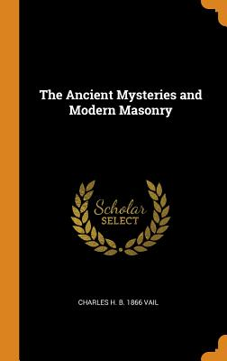 The Ancient Mysteries and Modern Masonry - Vail, Charles H B 1866