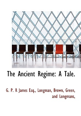 The Ancient R Gime: A Tale. - James, George Payne Rainsford, and Longman, Brown Green and Longmans (Creator)