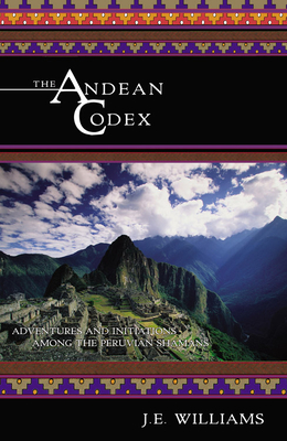 The Andean Codex: Adventures and Initiations Among the Peruvian Shamans - Williams, J E
