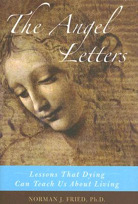 The Angel Letters: Lessons That Dying Can Teach Us about Living - Fried, Norman J, PhD