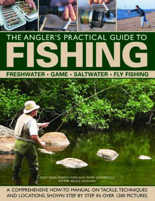 The Angler's Practical Guide to Fishing: Freshwater - Game - Satlwater - Fly Fishing - Ford, Martin, and Gathercole, Peter, and Miles, Tony