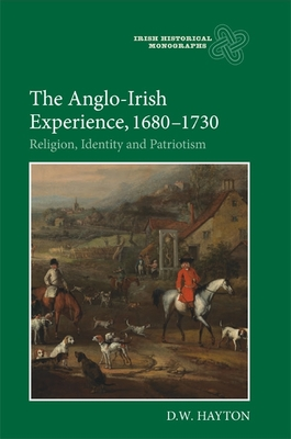 The Anglo-Irish Experience, 1680-1730: Religion, Identity and Patriotism - Hayton, D W