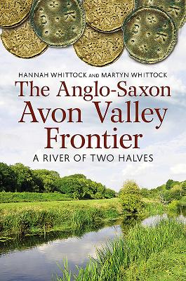 The Anglo-Saxon Avon Valley Frontier: A River of Two Halves - Whittock, Hannah, and Whittock, Martyn J.