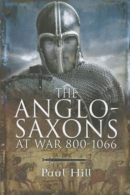 The Anglo-Saxons: At War 800-1066 - Hill, Paul