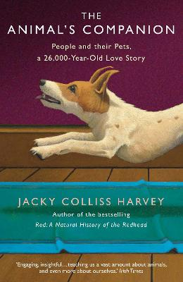 The Animal's Companion: People and their Pets, a 26,000-Year Love Story - Harvey, Jacky Colliss