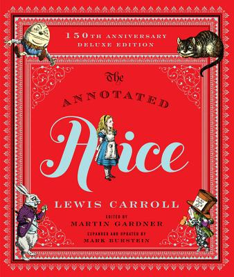 The Annotated Alice: 150th Anniversary Deluxe Edition - Carroll, Lewis, and Gardner, Martin (Editor), and Burstein, Mark (Editor)