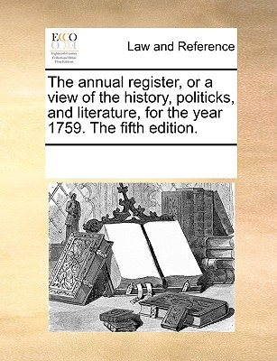 The Annual Register, or a View of the History, Politicks, and Literature, for the Year 1759. the Fifth Edition. - Multiple Contributors, See Notes