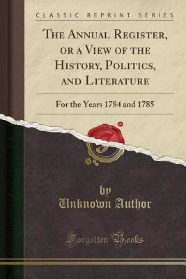 The Annual Register, or a View of the History, Politics, and Literature: For the Years 1784 and 1785 (Classic Reprint) - Author, Unknown