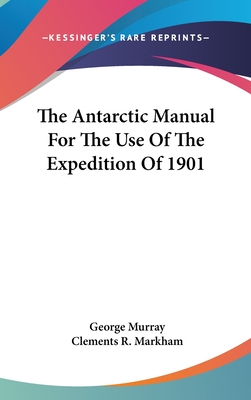The Antarctic Manual for the Use of the Expedition of 1901 - Murray, George