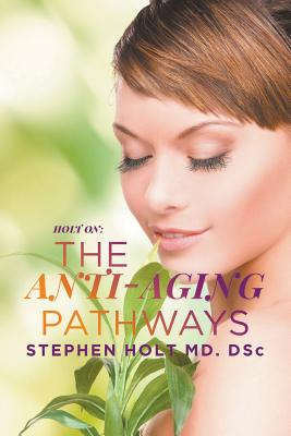 The Anti-Aging Pathways - Holt MD Dsc, Stephen