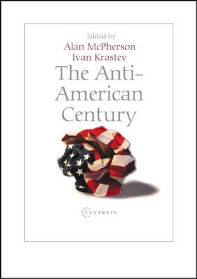 The Anti-American Century - Krastev, Ivan (Editor), and McPherson, Alan (Editor)