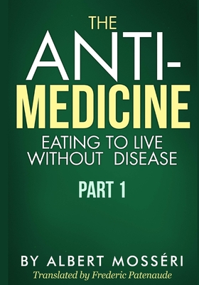 The Anti-Medicine - Eating to Live Without Disease: Part 1 - Patenaude, Frederic (Translated by), and Mosseri, Albert