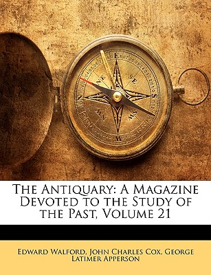 The Antiquary: A Magazine Devoted to the Study of the Past, Volume 21 - Walford, Edward, and Cox, John Charles, and Apperson, George Latimer