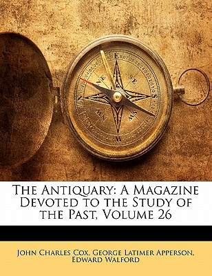 The Antiquary: A Magazine Devoted to the Study of the Past, Volume 26 - Walford, Edward, and Cox, John Charles, and Apperson, George Latimer