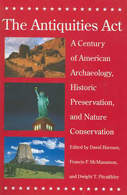The Antiquities ACT: A Century of American Archaeology, Historic Preservation, and Nature Conservation - Harmon, David (Editor), and McManamon, Francis P (Editor), and Pitcaithley, Dwight T (Editor)