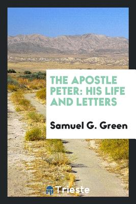 The Apostle Peter: His Life and Letters - Green, Samuel G