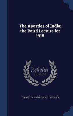 The Apostles of India; The Baird Lecture for 1915 - Ogilvie, J N (James Nicoll) 1860-1926 (Creator)