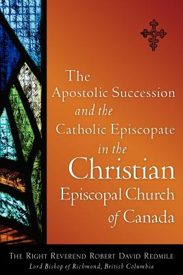 The Apostolic Succession and the Catholic Episcopate in the Christian Episcopal - Redmile, Robert David
