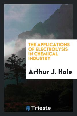 The Applications of Electrolysis in Chemical Industry - Hale, Arthur J