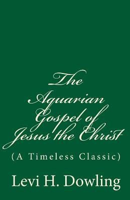 The Aquarian Gospel of Jesus the Christ: (a Timeless Classic) - Dowling, Levi H