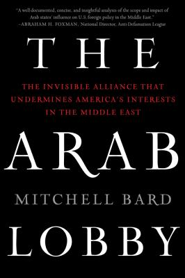 The Arab Lobby: The Invisible Alliance That Undermines America's Interests in the Middle East - Bard, Mitchell