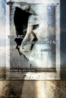 The Arc and the Sediment - Allen-Yazzie, Christine