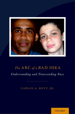 The Arc of a Bad Idea: Understanding and Transcending Race - Hoyt, Carlos