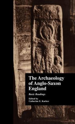 The Archaeology of Anglo-Saxon England: Basic Readings - Karkov, C
