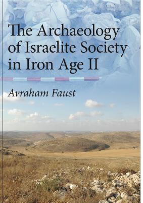 The Archaeology of Israelite Society in Iron Age II - Faust, Avraham