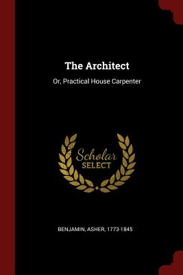 The Architect: Or, Practical House Carpenter - Benjamin, Asher