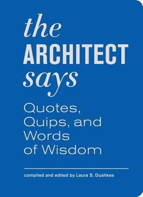 The Architect Says: Quotes, Quips, and Words of Wisdom - Dushkes, Laura S
