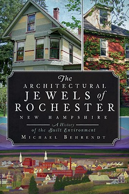 The Architectural Jewels of Rochester, New Hampshire: A History of the Built Environment - Behrendt, Michael