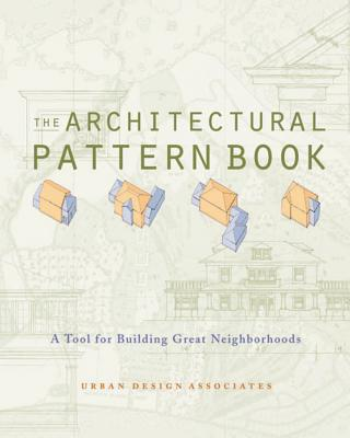 The Architectural Pattern Book: A Tool for Building Great Neighborhoods - Urban Design Associates, and Gindroz, Ray, and Robinson, Rob