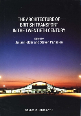 The Architecture of British Transport in the Twentieth Century - Holder, Julian (Editor), and Parissien, Steven (Editor)