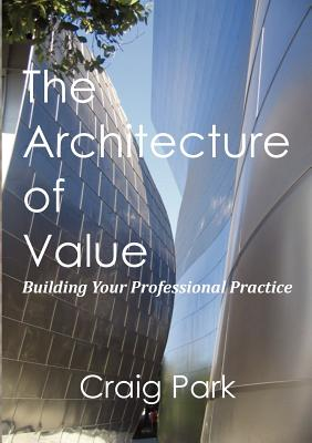 The Architecture of Value: Building Your Professional Practice Book - Park, Craig