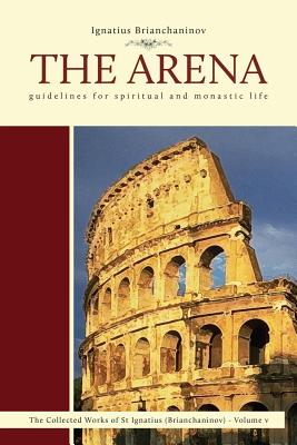 The Arena: Guidelines for Spiritual and Monastic Life - Brianchaninov, Ignatius, and Ware, Kallistos Timothy (Foreword by)