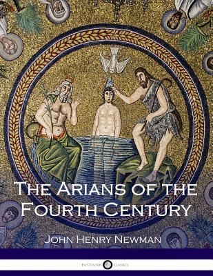 The Arians of the Fourth Century - Newman, John Henry, Cardinal