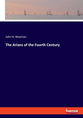 The Arians of the Fourth Century - Newman, John H