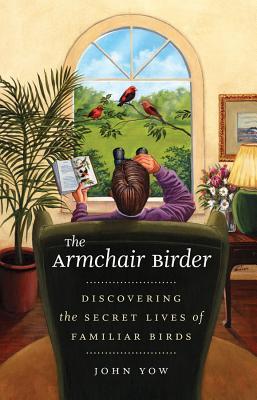 The Armchair Birder: Discovering the Secret Lives of Familiar Birds - Yow, John