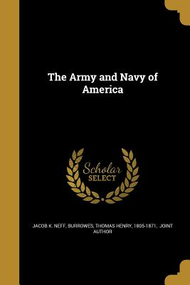 The Army and Navy of America - Neff, Jacob K, and Burrowes, Thomas Henry 1805-1871 (Creator)