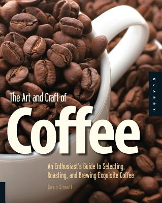 The Art and Craft of Coffee: An Enthusiast's Guide to Selecting, Roasting, and Brewing Exquisite Coffee - Sinnott, Kevin
