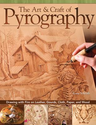 The Art & Craft of Pyrography: Drawing with Fire on Leather, Gourds, Cloth, Paper, and Wood - Irish, Lora S