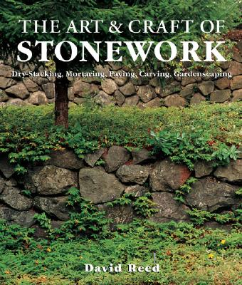 The Art & Craft of Stonework: Dry-Stacking, Mortaring, Paving, Carving, Gardenscaping - Reed, David