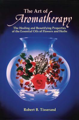 The Art of Aromatherapy: The Healing and Beautifying Properties of the Essential Oils of Flowers and Herbs - Tisserand, Robert