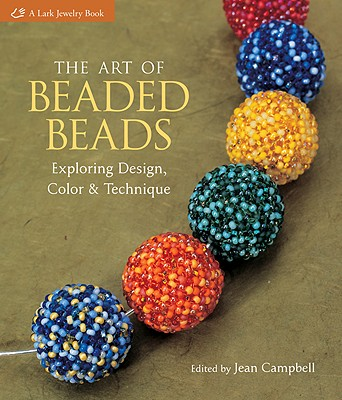 The Art of Beaded Beads: Exploring Design, Color & Technique - Campbell, Jean (Editor)